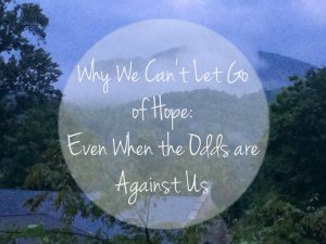 Why We Can't Let Go of Hope:  Even When the Odds are Against Us