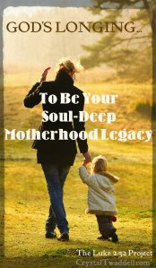 God's Longing is to BE our Soul-Deep Motherhood Legacy
