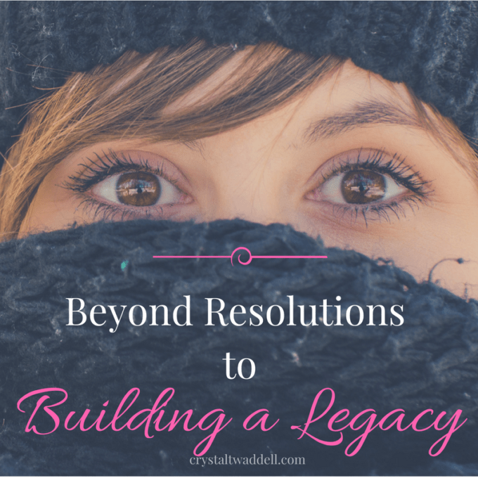 Beyond Resolutions to Building a Legacy