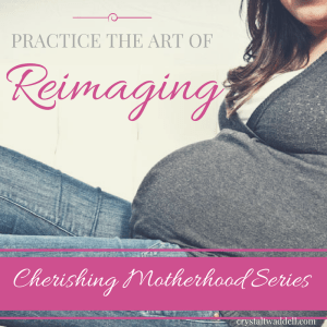 Practice the Art of Reimaging: Cherishing Motherhood Series {Link-Up}