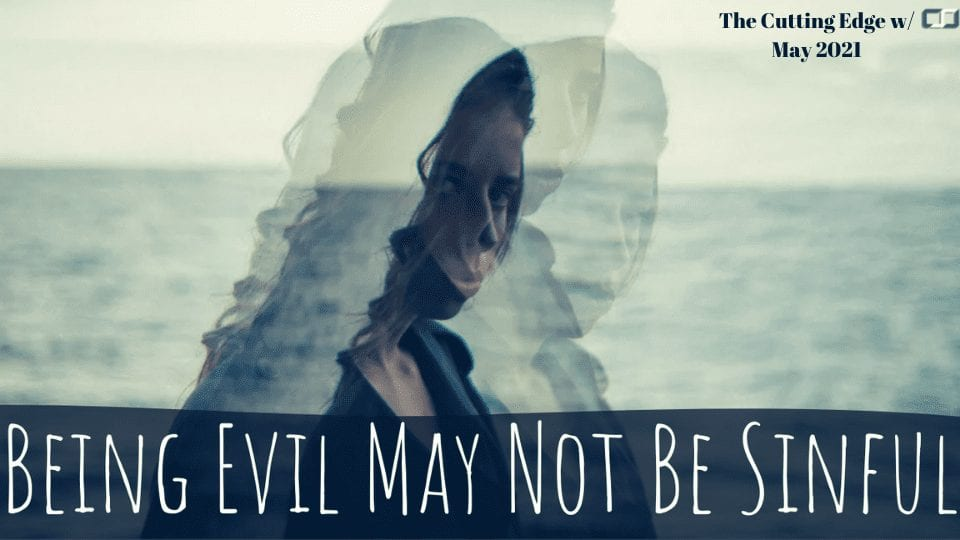 May 2021 Being Evil May not be Sinful | The Cutting Edge with CSJ