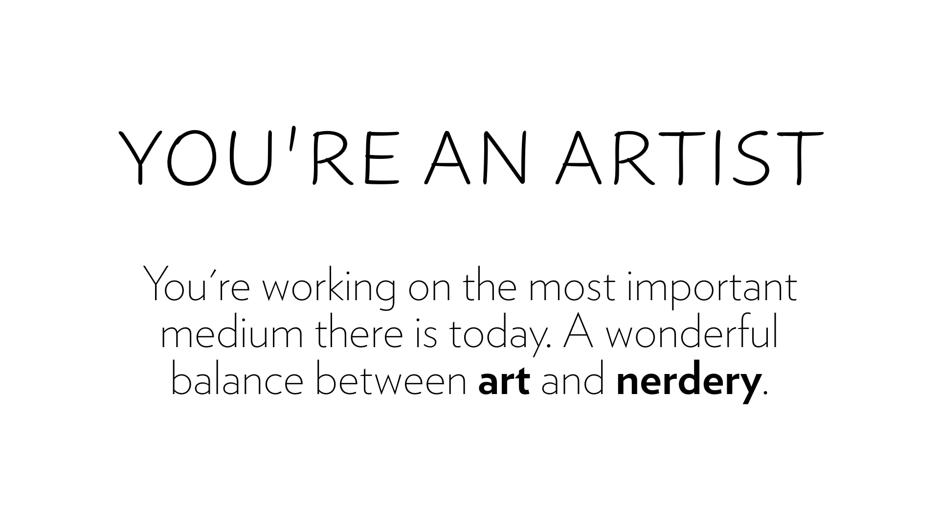 You're an artist. You're working on the most important medium there is today.