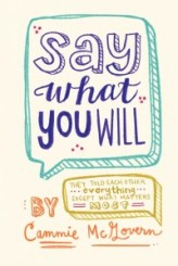Say What You Will by Cammie McGovern Goodreads | Purchase John Green's The Fault in Our Stars meets Rainbow Rowell's Eleanor & Park in this beautifully written, incredibly honest, and emotionally poignant novel. Cammie McGovern's insightful young adult debut is a heartfelt and heartbreaking story about how we can all feel lost until we find someone who loves us because of our faults, not in spite of them. Born with cerebral palsy, Amy can't walk without a walker, talk without a voice box, or even fully control her facial expressions. Plagued by obsessive-compulsive disorder, Matthew is consumed with repeated thoughts, neurotic rituals, and crippling fear. Both in desperate need of someone to help them reach out to the world, Amy and Matthew are more alike than either ever realized. When Amy decides to hire student aides to help her in her senior year at Coral Hills High School, these two teens are thrust into each other's lives. As they begin to spend time with each other, what started as a blossoming friendship eventually grows into something neither expected.