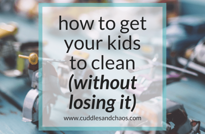 how to get your kids to clean (without losing it)