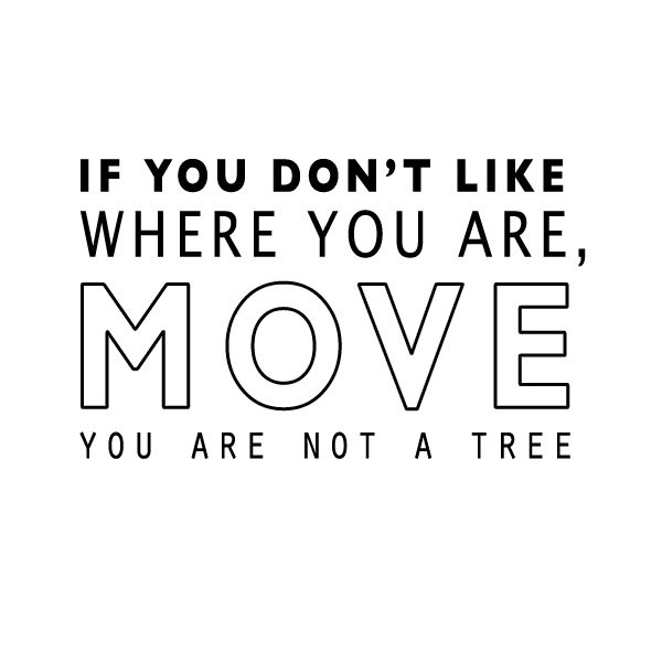 if you don't like where you are, move you are not a tree