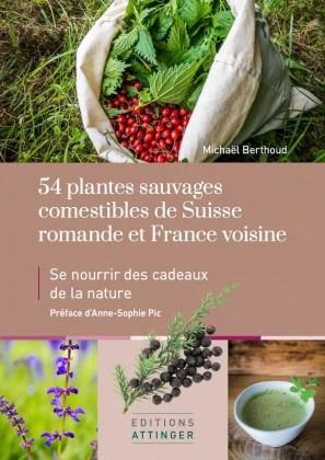 54 plantes sauvages comestibles de Suisse romande et France voisine. Se nourrir des cadeaux de la nature. Le premier livre de Michaël Berthoud aux éditions Attinger.