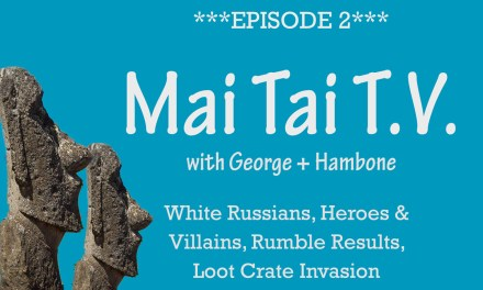 Mai Tai T.V. #2: White Russians, Heroes & Villains, Rumble Results, Loot Crate Invasion