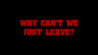 Why Can't We Just Leave? Feature