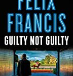 Guilty Not Guilty (Dick Francis) by Felix Francis