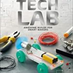 Tech Lab: Awesome Builds for Smart Makers (Maker Lab) by Jack Challoner