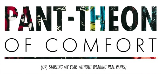 pant-theon of comfort (or how i started my year without real pants)