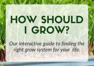 How should I grow? click here for our interactive guide to finding the right grow system for your life.