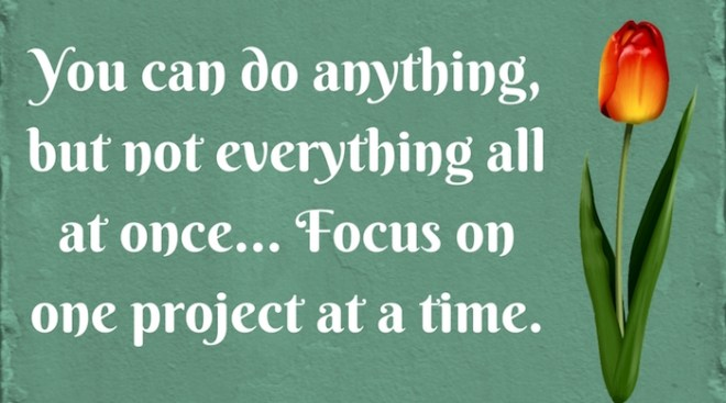 You can do anything, But you can't do everything at once. Focus onone thing at a time.