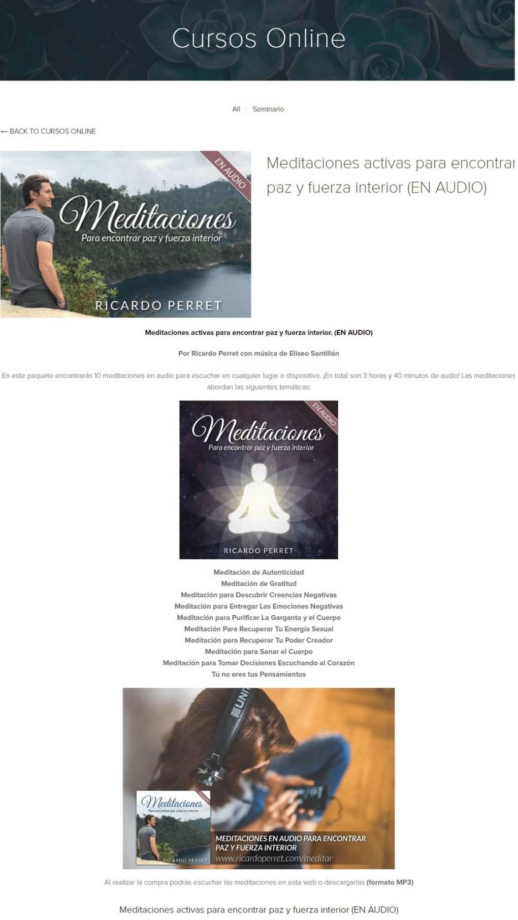 Meditaciones activas para encontrar paz y fuerza interior - Ricardo Perret En este paquete encontrarás 10 meditaciones en audio para escuchar en cualquier lugar o dispositivo. ¡En total son 3 horas y 40 minutos de audio! Las meditaciones abordan las siguientes temáticas: Meditación de Autenticidad Meditación de Gratitud Meditación para Descubrir Creencias Negativas Meditación para Entregar Las Emociones Negativas Meditación para Purificar La Garganta y el Cuerpo Meditación Para Recuperar Tu Energía Sexual Meditación para Recuperar Tu Poder Creador Meditación para Sanar el Cuerpo Meditación para Tomar Decisiones Escuchando al Corazón Tú no eres tus Pensamientos