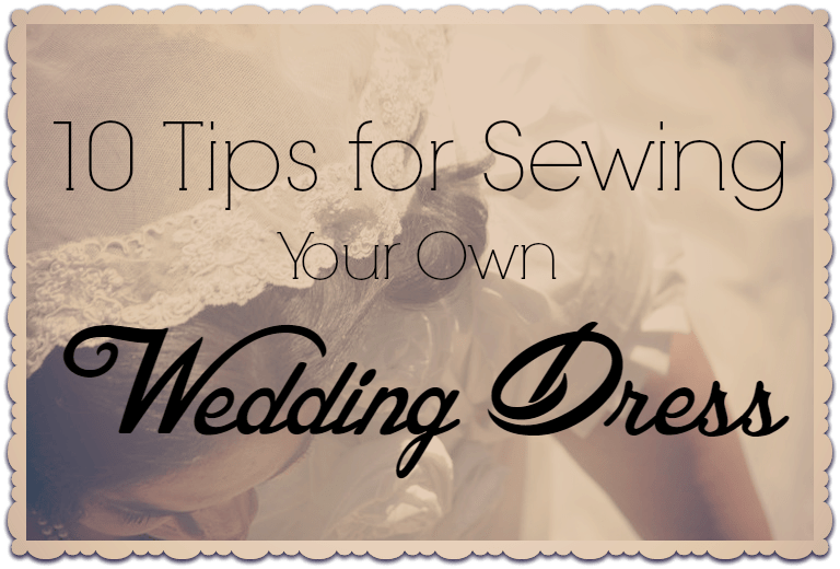 10 Tips for Sewing Your Own Wedding Dress