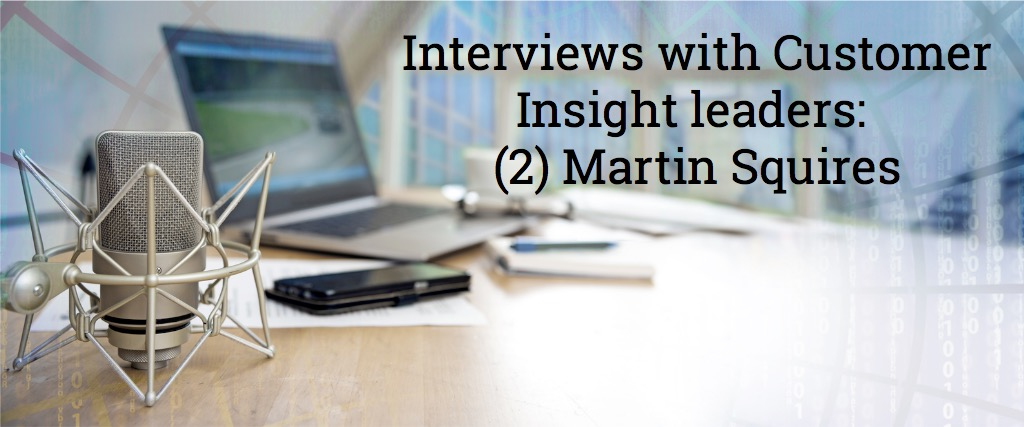Audio interviews with Customer Insight Leaders: Martin Squires