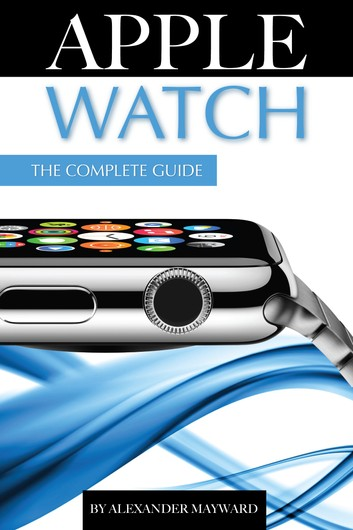 Apple Watch: The Complete Guide