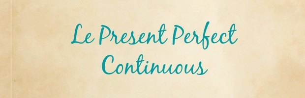 present perfect continuous anglais