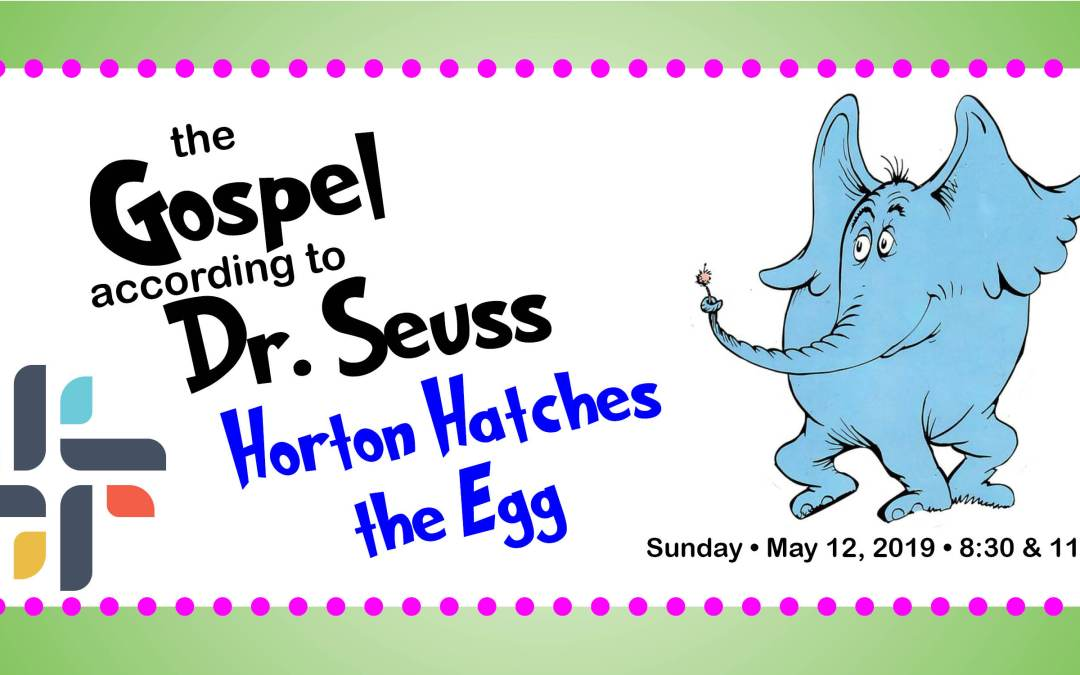The Gospel According Dr. Seuss: Horton Hatches the Egg, May 12, 2019