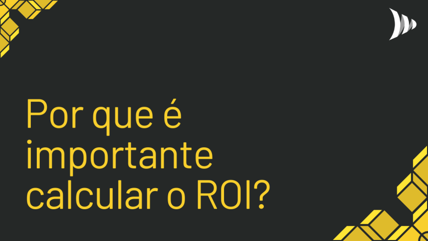 Why is it important to calculate ROI, return on investment?