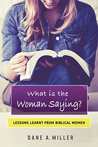 What is the Woman Saying – Lessons Learnt from Biblical Women, Dane A. Miller
