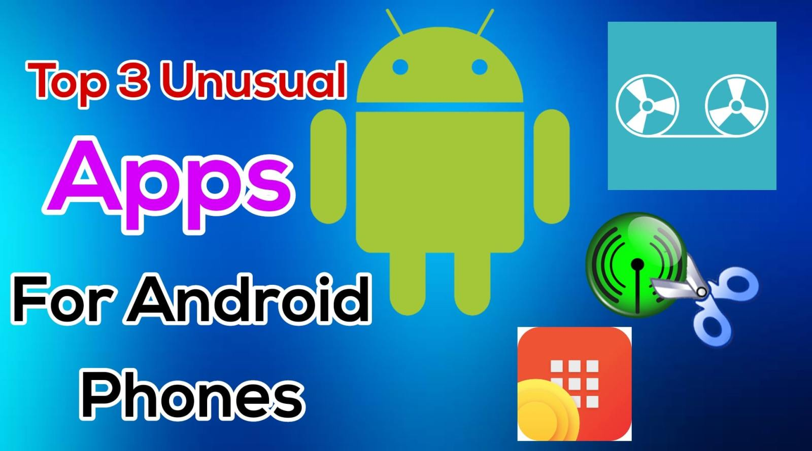 Top 3 Unusual Apps for Your Android Phones