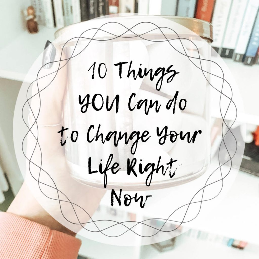 10 Things YOU Can Do to Change Your Life Right Now