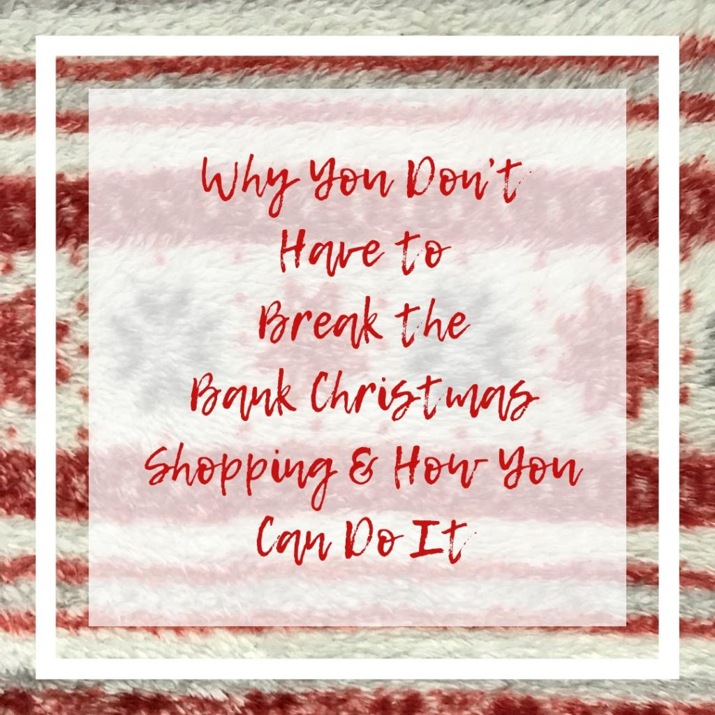 Why You DON'T Have to Break the Bank Christmas Shopping & How You Can Do It