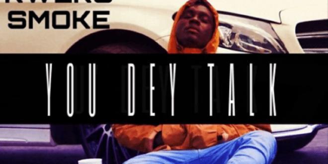 Download Mp3:- Kweku Smoke – You Dey Talk (Prod By Phredxter)