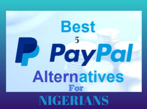 TOP 5 PAYPAL ALTERNATIVES FOR NIGERIANS TO RECEIVE MONEY ABROAD