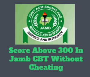How To Score Above 300 In JAMB CBT 2021 Without Cheating (7 Actionable Tips)