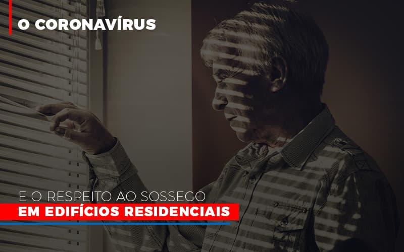 O Coronavirus E O Respeito Ao Sossego Em Edificios Residenciais - Cysne Administradora de bens e Condomínios