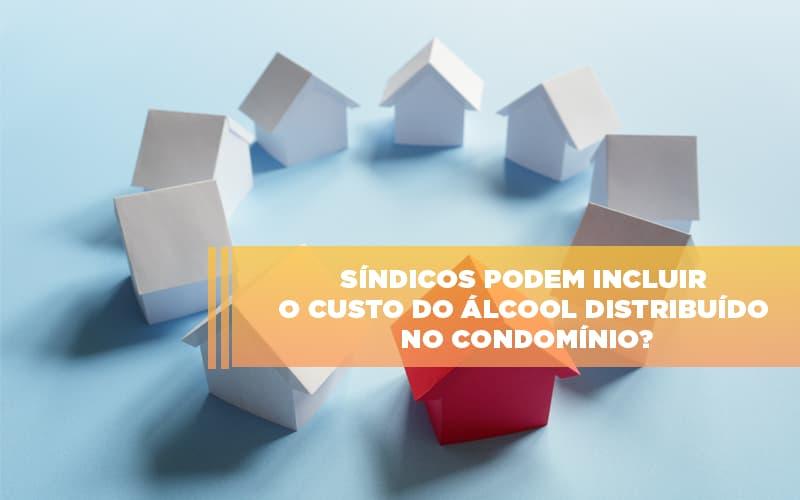 Sindicos Podem Incluir O Custo Do Alcool Distribuido No Condominio - Cysne Administradora de bens e Condomínios