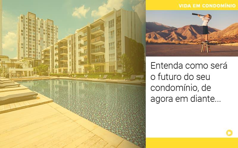 Entenda Como Sera O Futuro Do Seu Condominio De Agora Em Diante - Cysne Administradora de bens e Condomínios