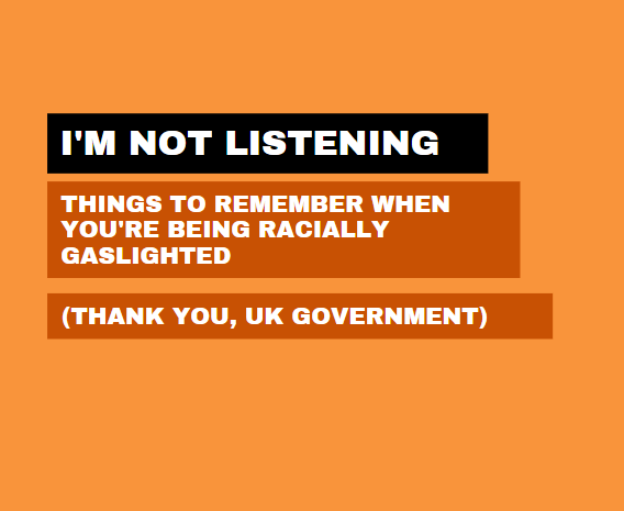 I'm Not Listening – Things to Remember When You're Being Racially Gaslighted (Thank You, UK Government)