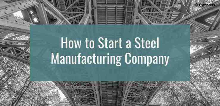 How to Start a Steel Manufacturing Company