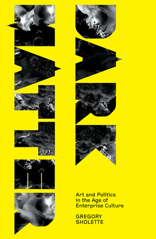 Dark matter : art and politics in the age of enterprise culture / Gregory Sholette