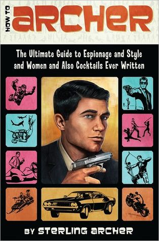 How to Archer: The Ultimate Guide to Espionage and Style and Women and Also Cocktails Ever Written Book Cover