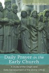 Daily Prayer in the Early Church: A Study of the Origin and Early Development of the Divine Office