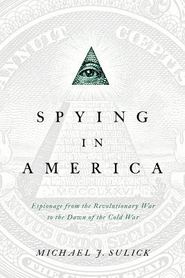 Spying in America: Espionage from the Revolutionary War to