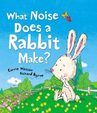 What Noise Does a Rabbit Make? by Carrie Weston — Reviews ...