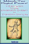 Unleash Your Magical Powers: 7 Easy Ways to Use Visualization Imagery to Transform Your Life