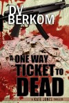 A One Way Ticket to Dead by D.V. Berkom