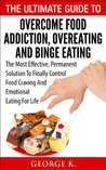The Ultimate Guide To Overcome Food Addiction, Overeating And Binge Eating: The Most Effective, Permanent Solution To Finally Control Food Craving And ... Eating,Food Craving,Sugar Addiction)
