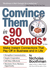 Convince Them in 90 Seconds or Less: Make Instant Connections That