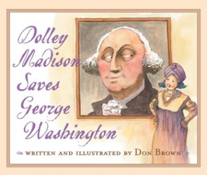 Dolley Madison Saves George Washington by Don Brown | Featured Book of the Day | wearewordnerds.com
