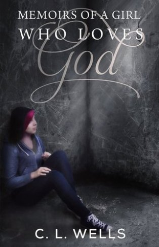 Memoirs of a Girl Who Loves God by C.L.  Wells