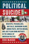 Political Suicide: Missteps, Peccadilloes, Bad Calls, Backroom Hijinx, Sordid Pasts, Rotten Breaks, and Just Plain Dumb Mistakes in the Annals of American Politics
