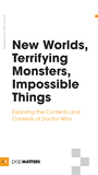 New Worlds, Terrifying Monsters, Impossible Things: Exploring the Contents and Contexts of Doctor Who