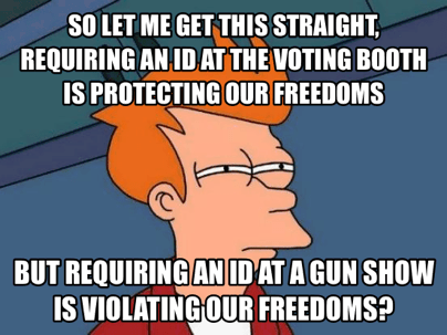 so let me get this straight, requiring an id at the voting booth is protecting our freedoms but requiring an id at a gun show is violating our freedoms, skeptical fry meme